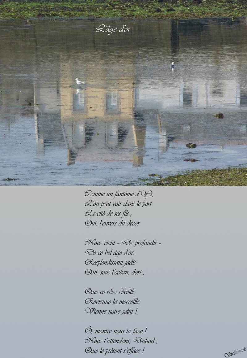 L'âge d'or / / Comme un fantôme d'Ys, / L'on peut voir dans le port / La cité de ses fils ; / Oui, l'envers du décor / / Nous vient – De profundis – / De ce bel âge d'or, / Resplendissant jadis / Qui, sous l'océan, dort ; / / Que ce rêve s'éveille, / Revienne la merveille, / Vienne notre salut ! / / Ô, montre nous ta face ! / / Nous t'attendons, Dahud ; / Que le présent s'efface ! / / Stellamaris